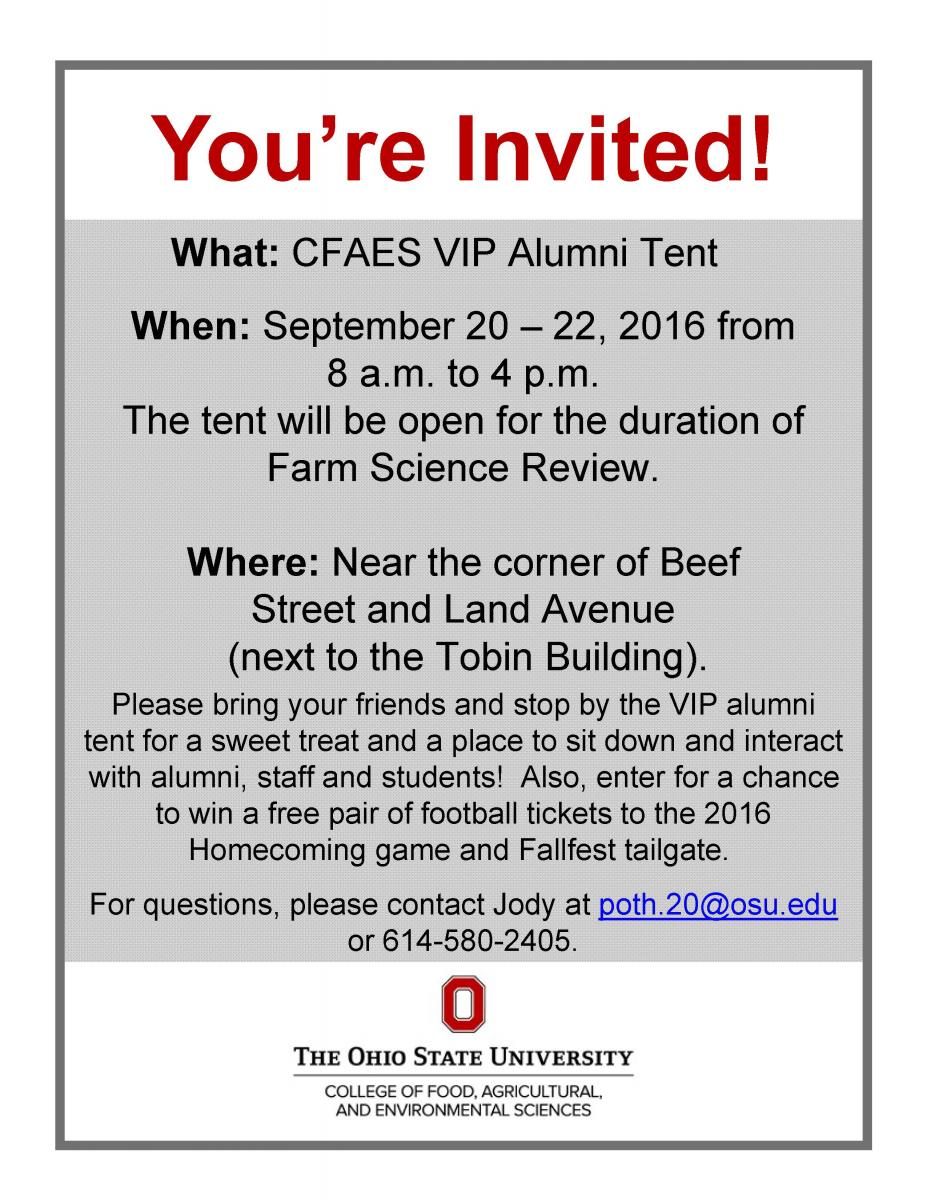 CFAES VIP Alumni Tent  When: September 20 – 22, 2016 from 8 a.m. to 4 p.m.  The tent will be open for the duration of Farm Science Review.  Where: Near the corner of Beef Street and Land Avenue  (next to the Tobin Building).  Please bring your friends and stop by the VIP alumni tent for a sweet treat and a place to sit down and interact  with alumni, staff and students! Also, enter for a chance to win a free pair of football tickets to the 2016  Homecoming game and Fallfest tailgate. For questions, please contact Jody at poth.20@osu.edu.