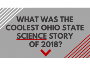 WHAT WAS THE COOLEST OHIO STATE SCIENCE STORY OF 2018?